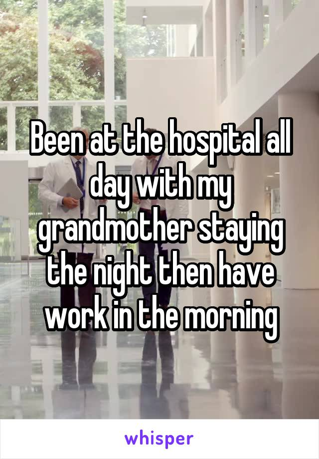 Been at the hospital all day with my grandmother staying the night then have work in the morning
