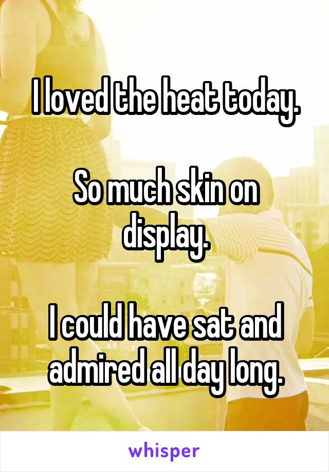 I loved the heat today.  So much skin on display.  I could have sat and admired all day long.