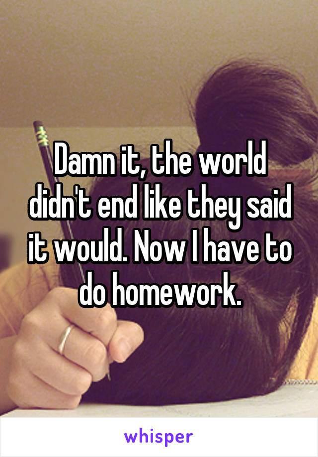 Damn it, the world didn't end like they said it would. Now I have to do homework.