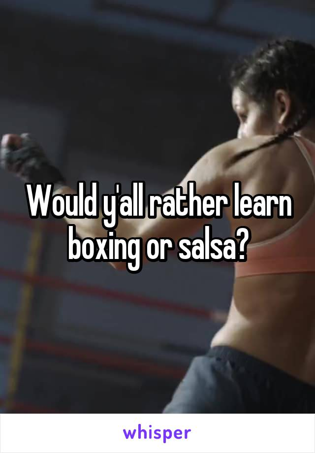 Would y'all rather learn boxing or salsa?