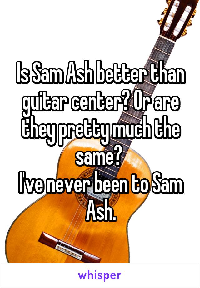 Is Sam Ash better than guitar center? Or are they pretty much the same?  I've never been to Sam Ash.