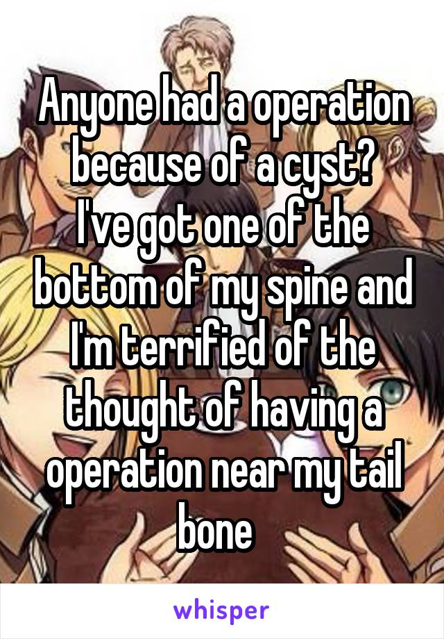 Anyone had a operation because of a cyst? I've got one of the bottom of my spine and I'm terrified of the thought of having a operation near my tail bone