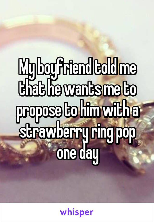My boyfriend told me that he wants me to propose to him with a strawberry ring pop one day