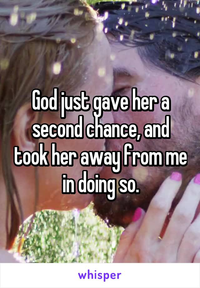 God just gave her a second chance, and took her away from me in doing so.