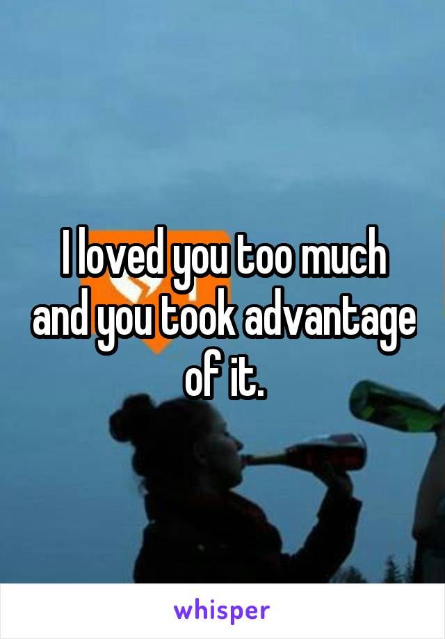 I loved you too much and you took advantage of it.