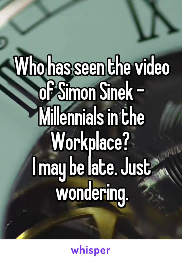 Who has seen the video of Simon Sinek - Millennials in the Workplace?  I may be late. Just wondering.