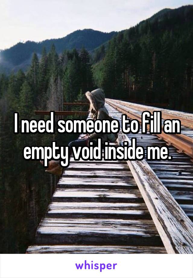I need someone to fill an empty void inside me.