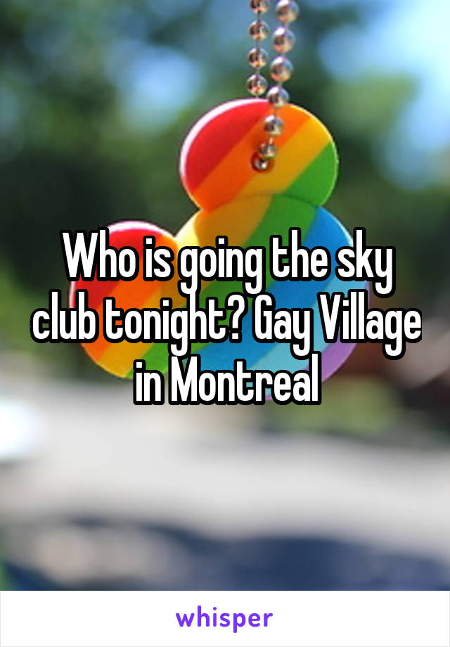 Who is going the sky club tonight? Gay Village in Montreal