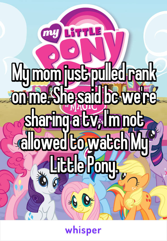 My mom just pulled rank on me. She said bc we're sharing a tv, I'm not allowed to watch My Little Pony.