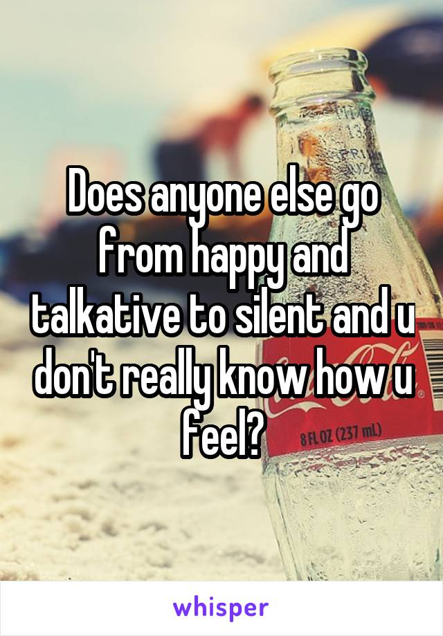 Does anyone else go from happy and talkative to silent and u don't really know how u feel?