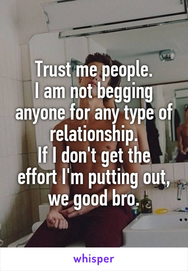 Trust me people. I am not begging anyone for any type of relationship. If I don't get the effort I'm putting out, we good bro.