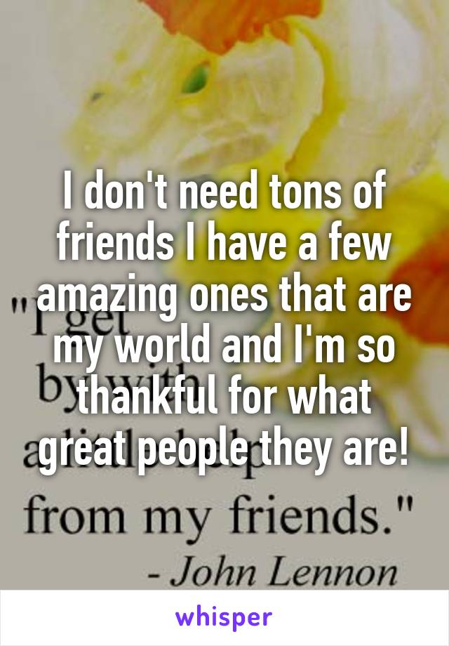 I don't need tons of friends I have a few amazing ones that are my world and I'm so thankful for what great people they are!