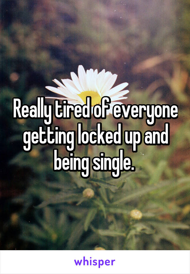 Really tired of everyone getting locked up and being single.