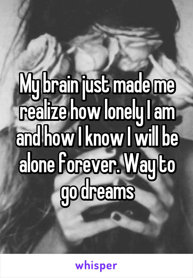 My brain just made me realize how lonely I am and how I know I will be alone forever. Way to go dreams