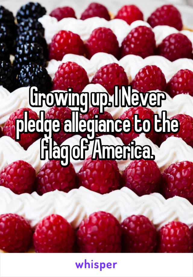 Growing up. I Never pledge allegiance to the flag of America.