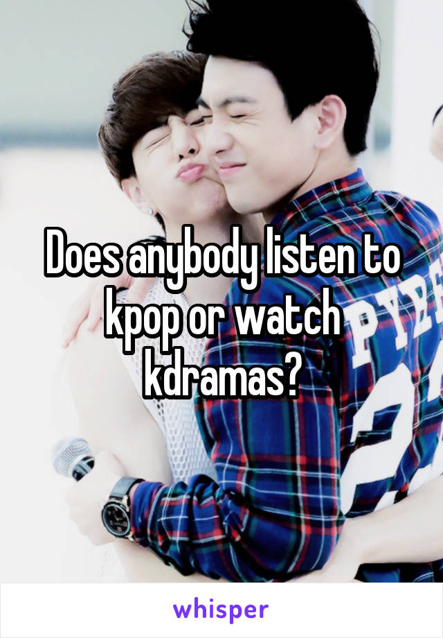 Does anybody listen to kpop or watch kdramas?