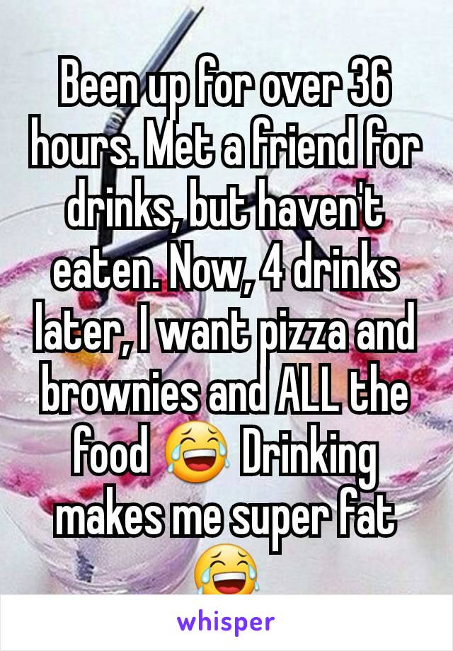 Been up for over 36 hours. Met a friend for drinks, but haven't eaten. Now, 4 drinks later, I want pizza and brownies and ALL the food 😂 Drinking makes me super fat 😂