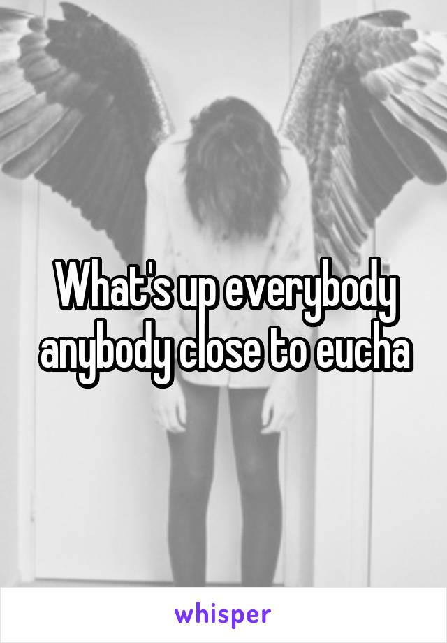 What's up everybody anybody close to eucha