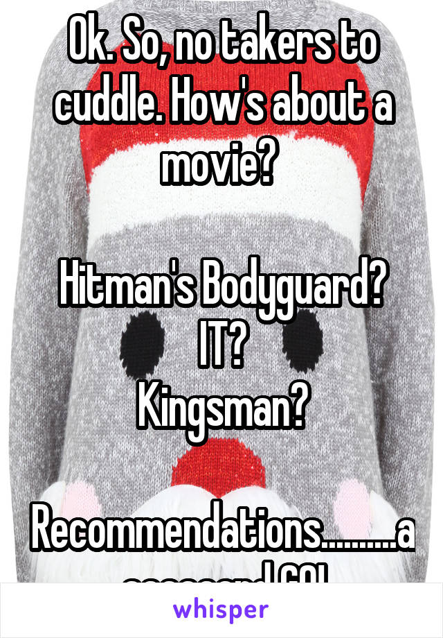 Ok. So, no takers to cuddle. How's about a movie?   Hitman's Bodyguard? IT? Kingsman?  Recommendations..........aaaaaaand GO!