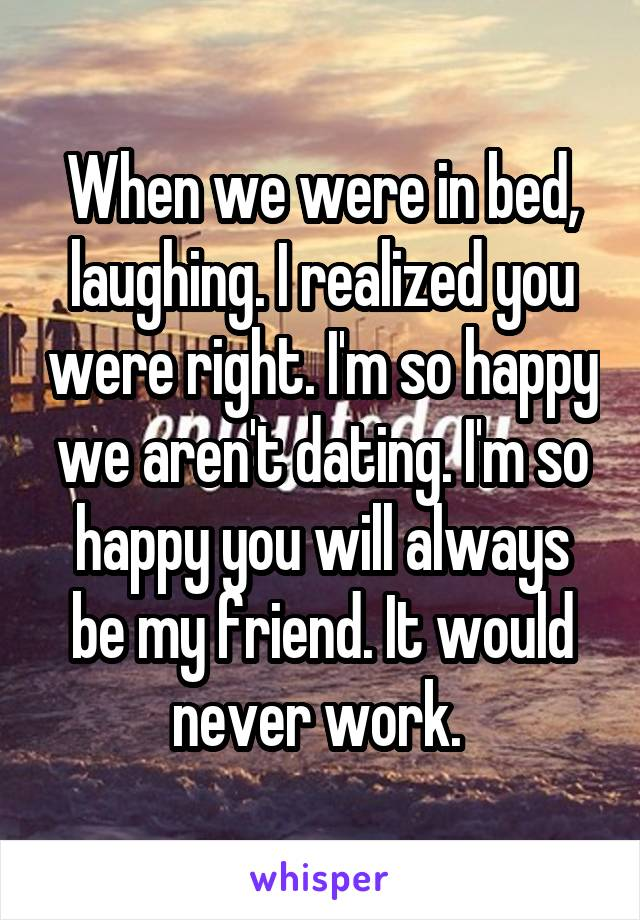 When we were in bed, laughing. I realized you were right. I'm so happy we aren't dating. I'm so happy you will always be my friend. It would never work.