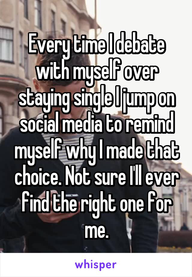 Every time I debate with myself over staying single I jump on social media to remind myself why I made that choice. Not sure I'll ever find the right one for me.