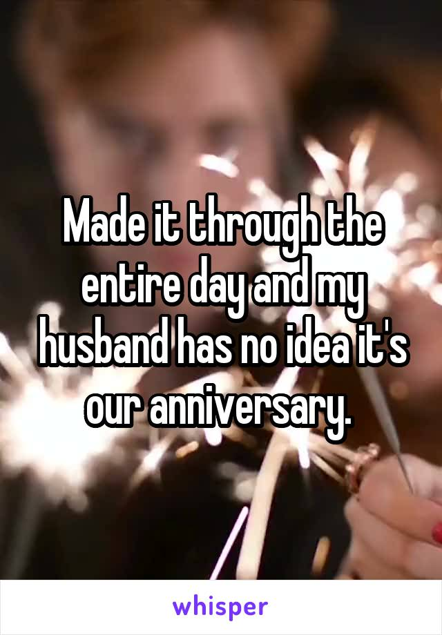 Made it through the entire day and my husband has no idea it's our anniversary.