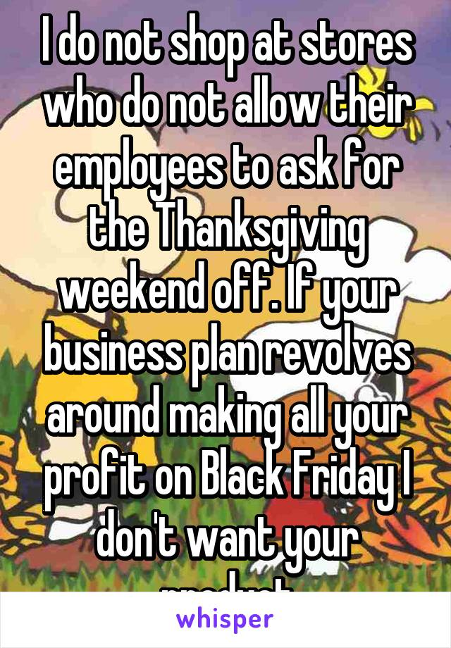 I do not shop at stores who do not allow their employees to ask for the Thanksgiving weekend off. If your business plan revolves around making all your profit on Black Friday I don't want your product