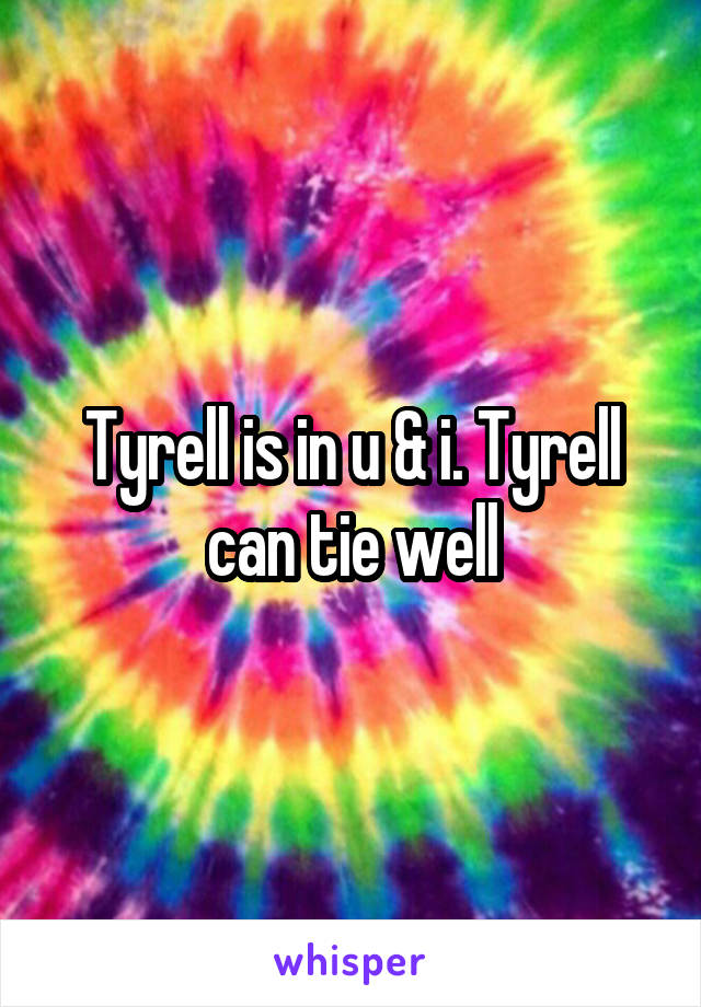 Tyrell is in u & i. Tyrell can tie well
