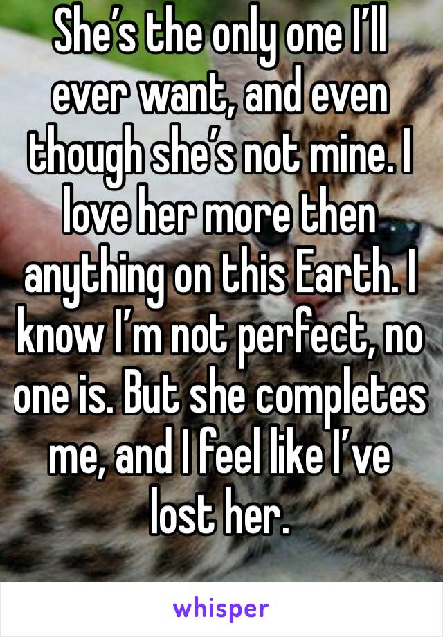 She's the only one I'll ever want, and even though she's not mine. I love her more then anything on this Earth. I know I'm not perfect, no one is. But she completes me, and I feel like I've lost her.