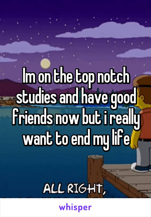 Im on the top notch studies and have good friends now but i really want to end my life