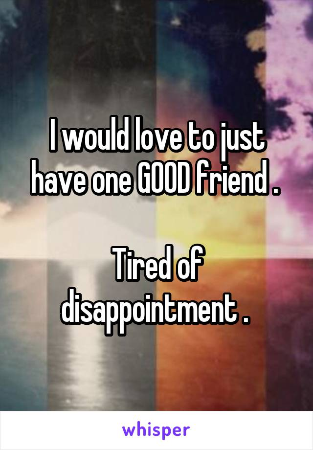 I would love to just have one GOOD friend .   Tired of disappointment .
