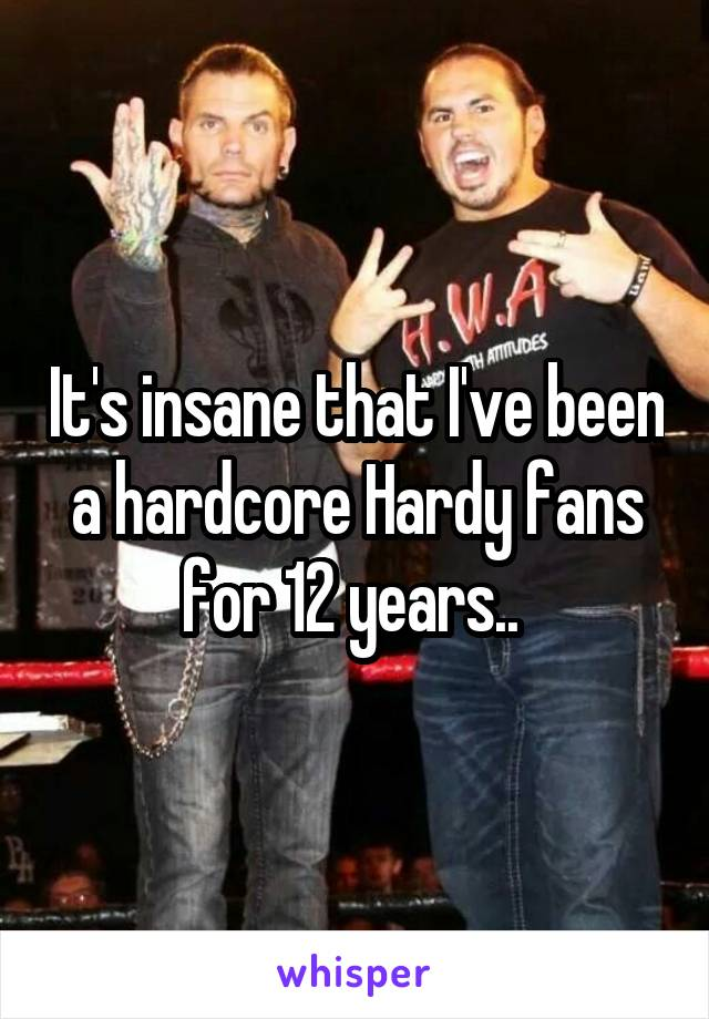 It's insane that I've been a hardcore Hardy fans for 12 years..