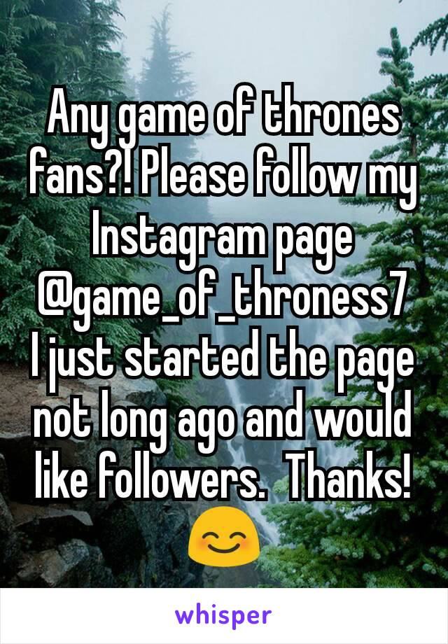 Any game of thrones fans?! Please follow my Instagram page @game_of_throness7 I just started the page not long ago and would like followers.  Thanks!😊