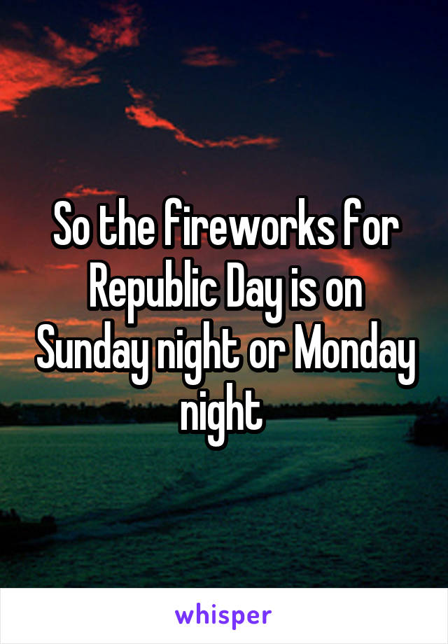 So the fireworks for Republic Day is on Sunday night or Monday night