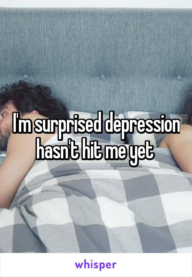 I'm surprised depression hasn't hit me yet