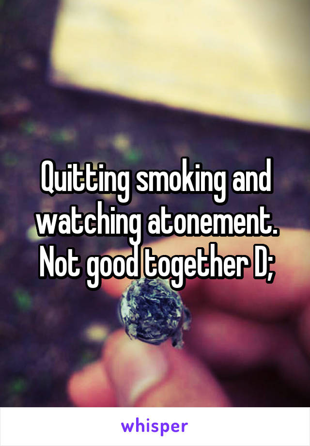 Quitting smoking and watching atonement. Not good together D;