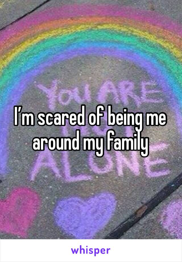 I'm scared of being me around my family