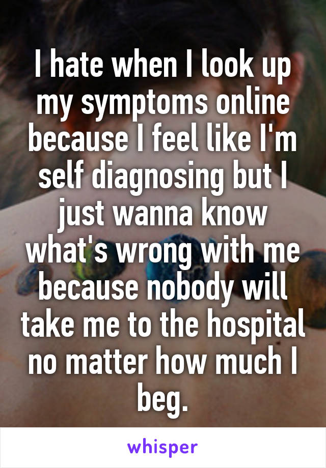 I hate when I look up my symptoms online because I feel like I'm self diagnosing but I just wanna know what's wrong with me because nobody will take me to the hospital no matter how much I beg.