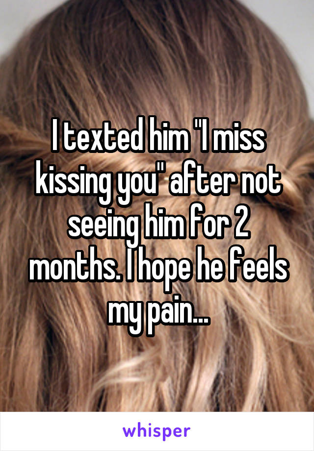 """I texted him """"I miss kissing you"""" after not seeing him for 2 months. I hope he feels my pain..."""
