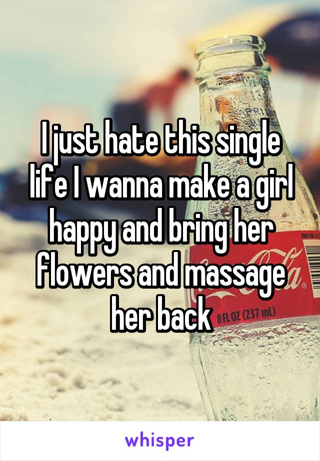 I just hate this single life I wanna make a girl happy and bring her flowers and massage her back
