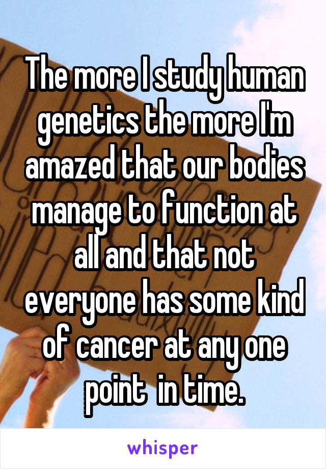 The more I study human genetics the more I'm amazed that our bodies manage to function at all and that not everyone has some kind of cancer at any one point  in time.