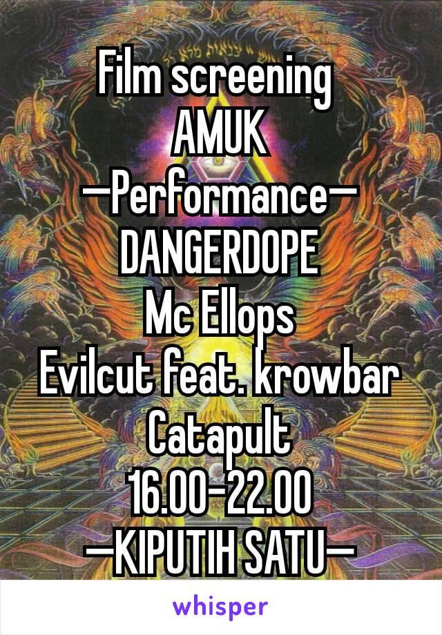 Film screening  AMUK —Performance— DANGERDOPE Mc Ellops Evilcut feat. krowbar Catapult 16.00-22.00 —KIPUTIH SATU—