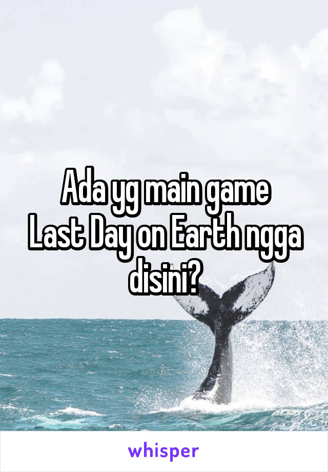 Ada yg main game Last Day on Earth ngga disini?