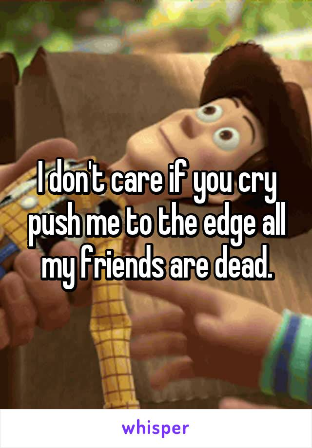 I don't care if you cry push me to the edge all my friends are dead.