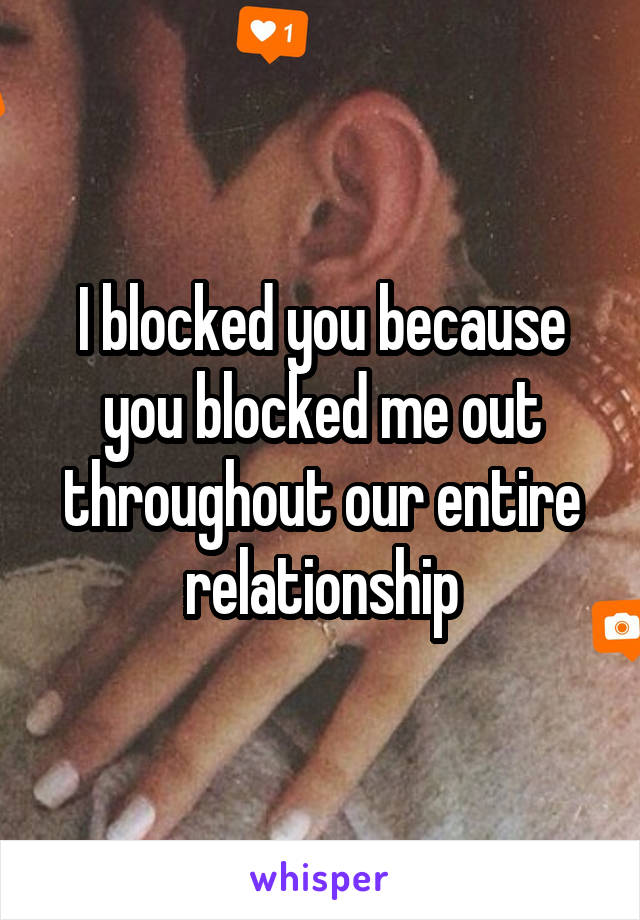 I blocked you because you blocked me out throughout our entire relationship
