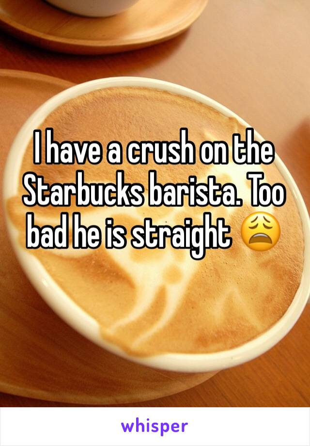 I have a crush on the Starbucks barista. Too bad he is straight 😩