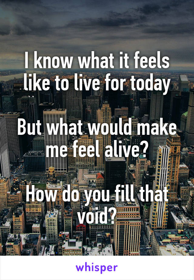 I know what it feels like to live for today  But what would make me feel alive?  How do you fill that void?