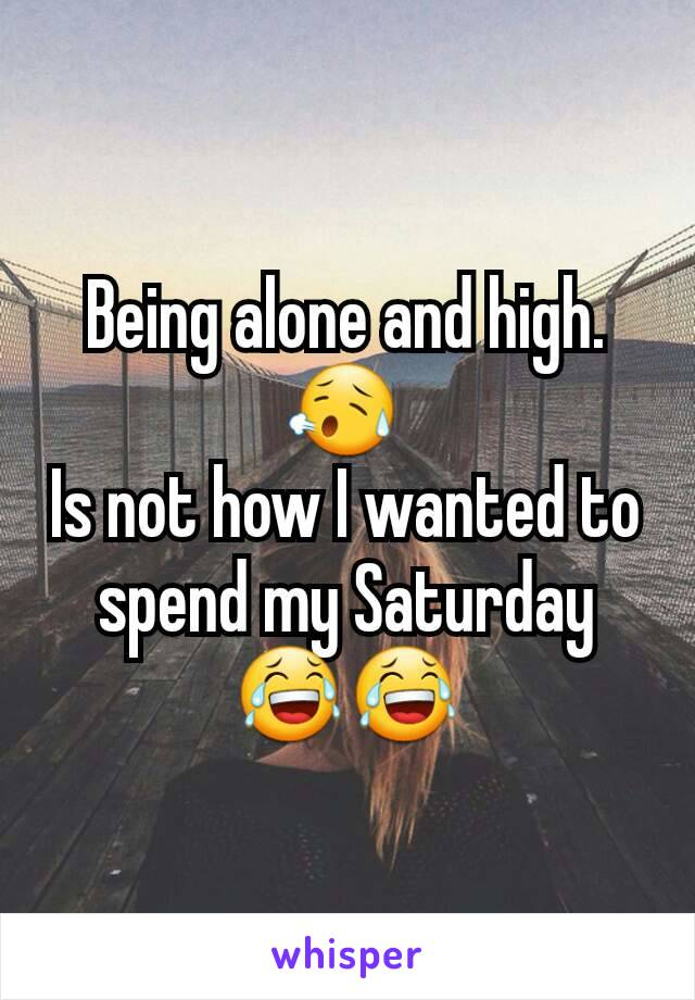 Being alone and high.😥  Is not how I wanted to spend my Saturday 😂😂