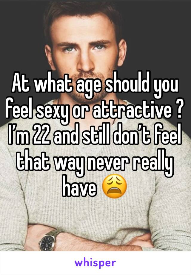 At what age should you feel sexy or attractive ? I'm 22 and still don't feel that way never really have 😩