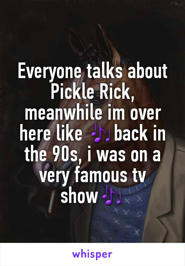 Everyone talks about Pickle Rick, meanwhile im over here like 🎶back in the 90s, i was on a very famous tv show🎶